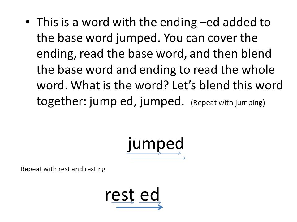 This is a word with the ending –ed added to the base word jumped. You can cover the ending, read the base word, and then blend the base word and endin