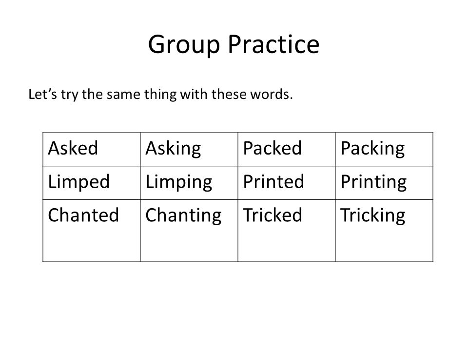 Group Practice Lets try the same thing with these words. AskedAskingPackedPacking LimpedLimpingPrintedPrinting ChantedChantingTrickedTricking