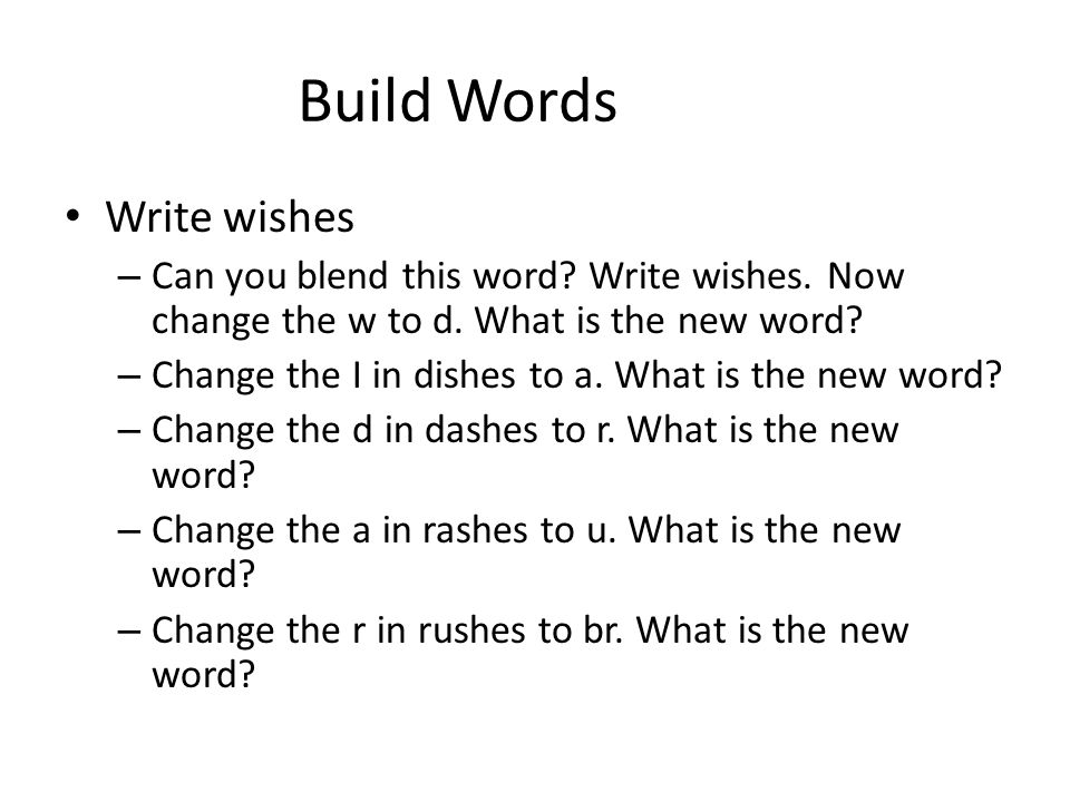 Build Words Write wishes – Can you blend this word? Write wishes. Now change the w to d. What is the new word? – Change the I in dishes to a. What is