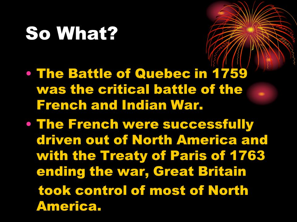 So What. The Battle of Quebec in 1759 was the critical battle of the French and Indian War.