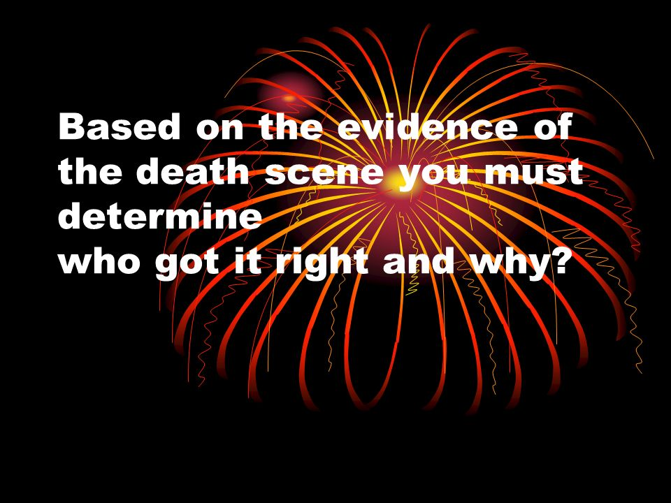 Based on the evidence of the death scene you must determine who got it right and why