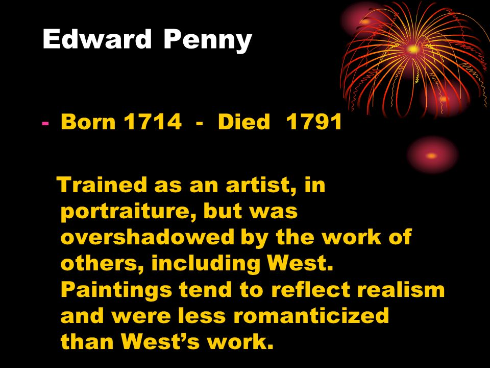 Edward Penny -Born 1714 - Died 1791 Trained as an artist, in portraiture, but was overshadowed by the work of others, including West.