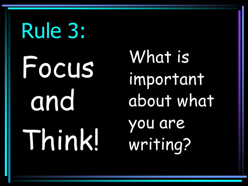 Rule 3: Focus and Think! What is important about what you are writing?