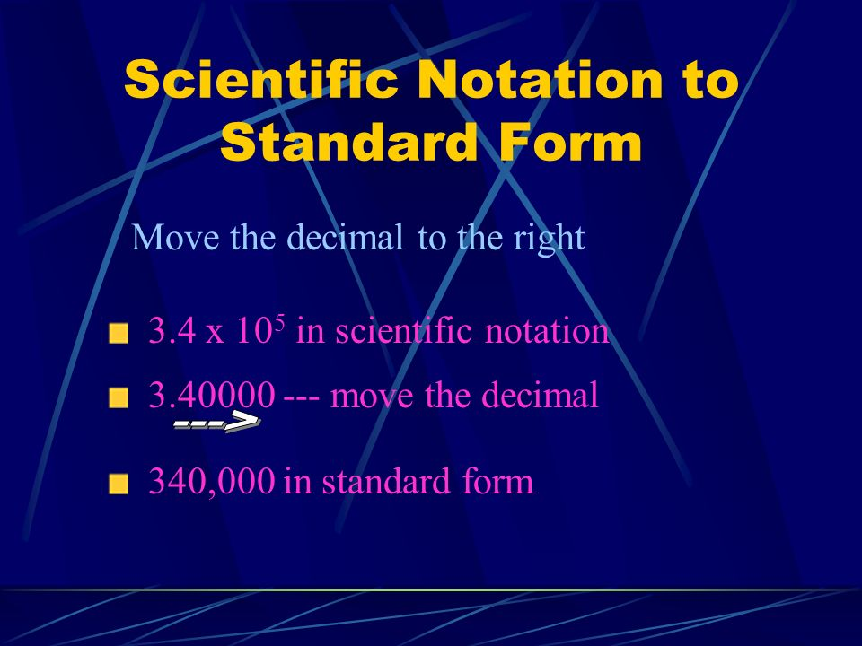 Scientific Notation to Standard Form Move the decimal to the right 3.4 x 10 5 in scientific notation 340,000 in standard form 3.40000 --- move the dec