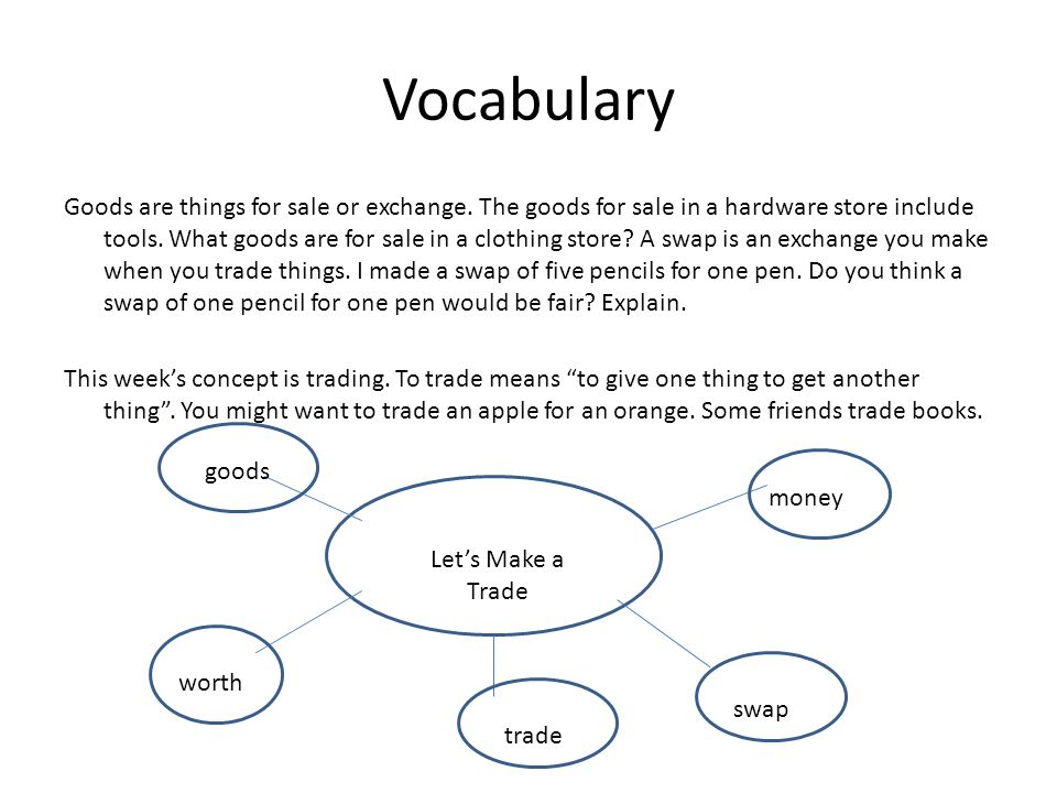 Vocabulary Goods are things for sale or exchange. The goods for sale in a hardware store include tools. What goods are for sale in a clothing store? A