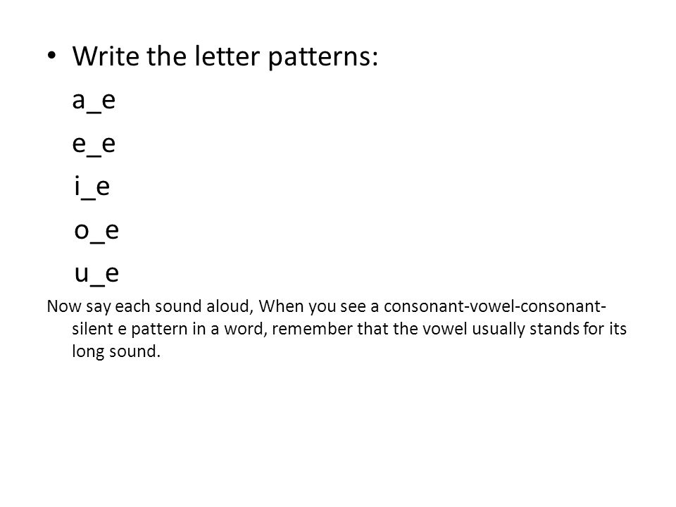 Write the letter patterns: a_e e_e i_e o_e u_e Now say each sound aloud, When you see a consonant-vowel-consonant- silent e pattern in a word, remembe
