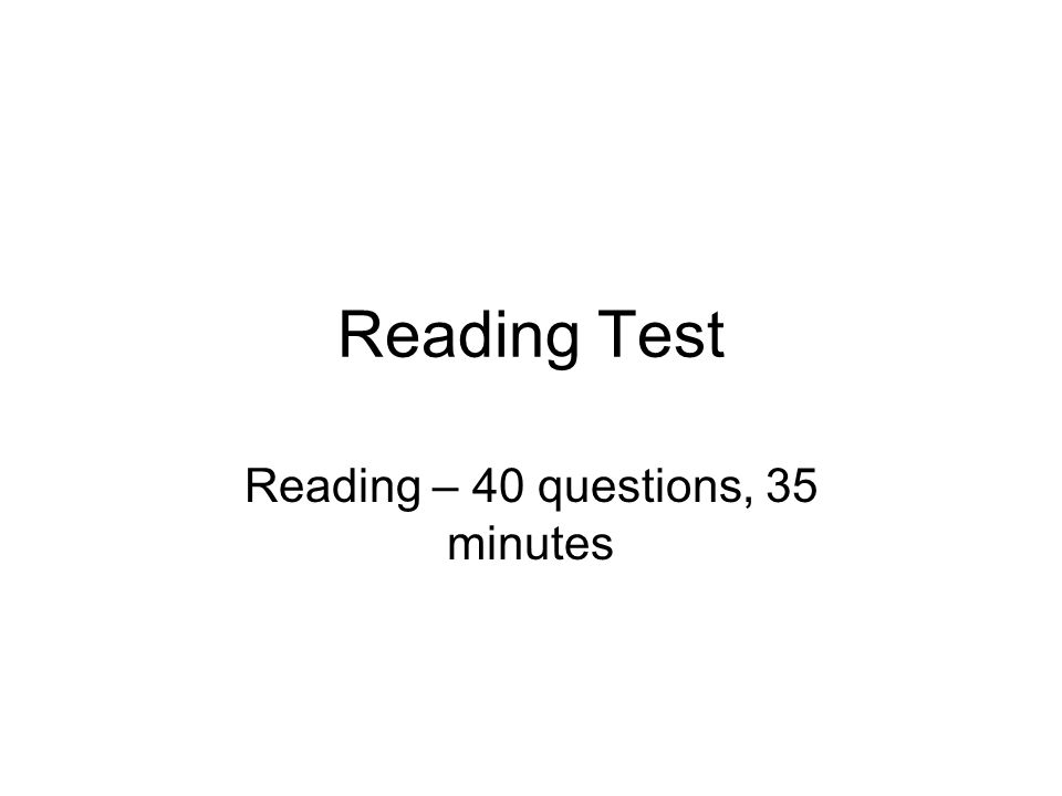 Reading Test Reading – 40 questions, 35 minutes