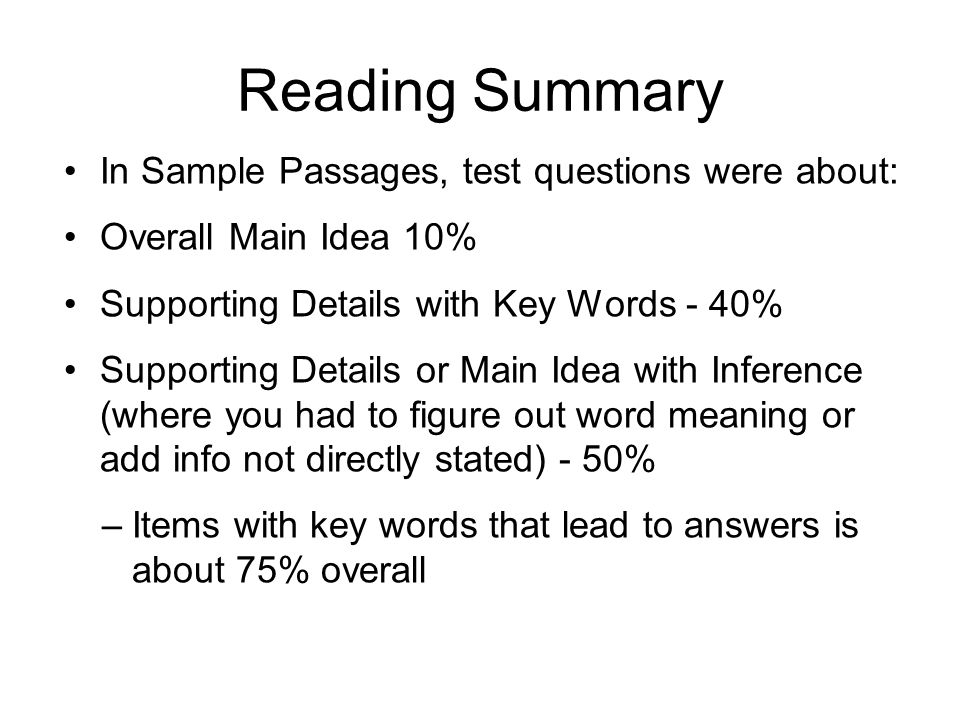 Reading Summary In Sample Passages, test questions were about: Overall Main Idea 10% Supporting Details with Key Words - 40% Supporting Details or Mai