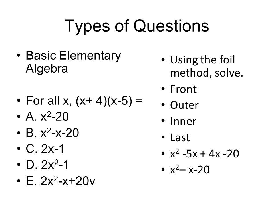 Types of Questions Basic Elementary Algebra For all x, (x+ 4)(x-5) = A. x 2 -20 B. x 2 -x-20 C. 2x-1 D. 2x 2 -1 E. 2x 2 -x+20v Using the foil method,