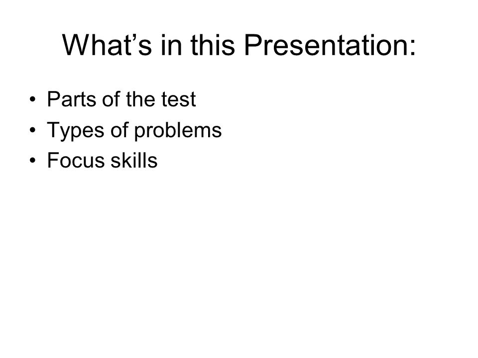 Whats in this Presentation: Parts of the test Types of problems Focus skills