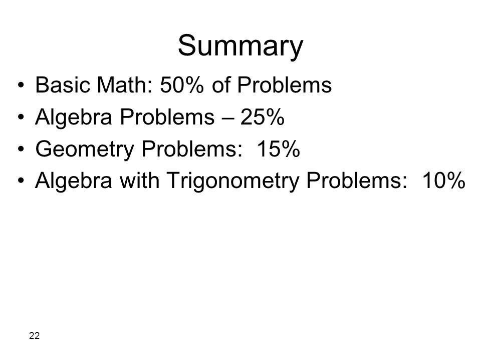 22 Summary Basic Math: 50% of Problems Algebra Problems – 25% Geometry Problems: 15% Algebra with Trigonometry Problems: 10%