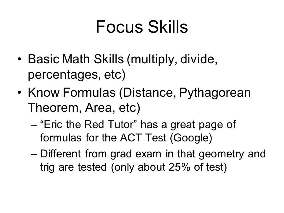 Focus Skills Basic Math Skills (multiply, divide, percentages, etc) Know Formulas (Distance, Pythagorean Theorem, Area, etc) –Eric the Red Tutor has a