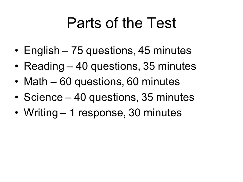 Parts of the Test English – 75 questions, 45 minutes Reading – 40 questions, 35 minutes Math – 60 questions, 60 minutes Science – 40 questions, 35 min