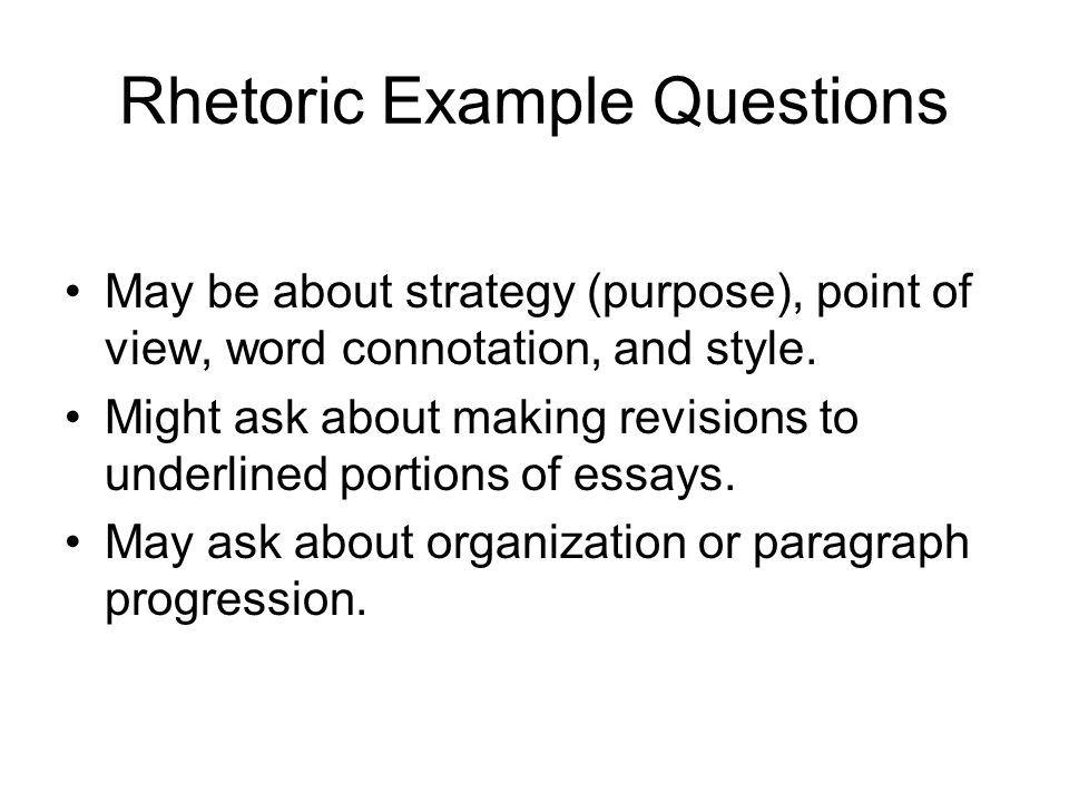 Rhetoric Example Questions May be about strategy (purpose), point of view, word connotation, and style. Might ask about making revisions to underlined