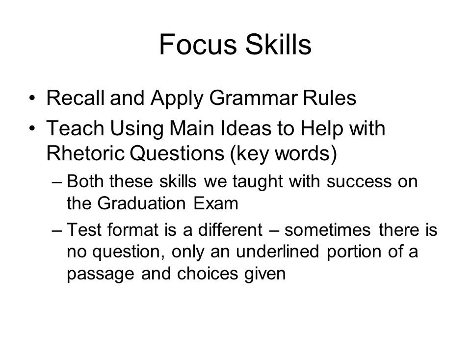 Focus Skills Recall and Apply Grammar Rules Teach Using Main Ideas to Help with Rhetoric Questions (key words) –Both these skills we taught with succe