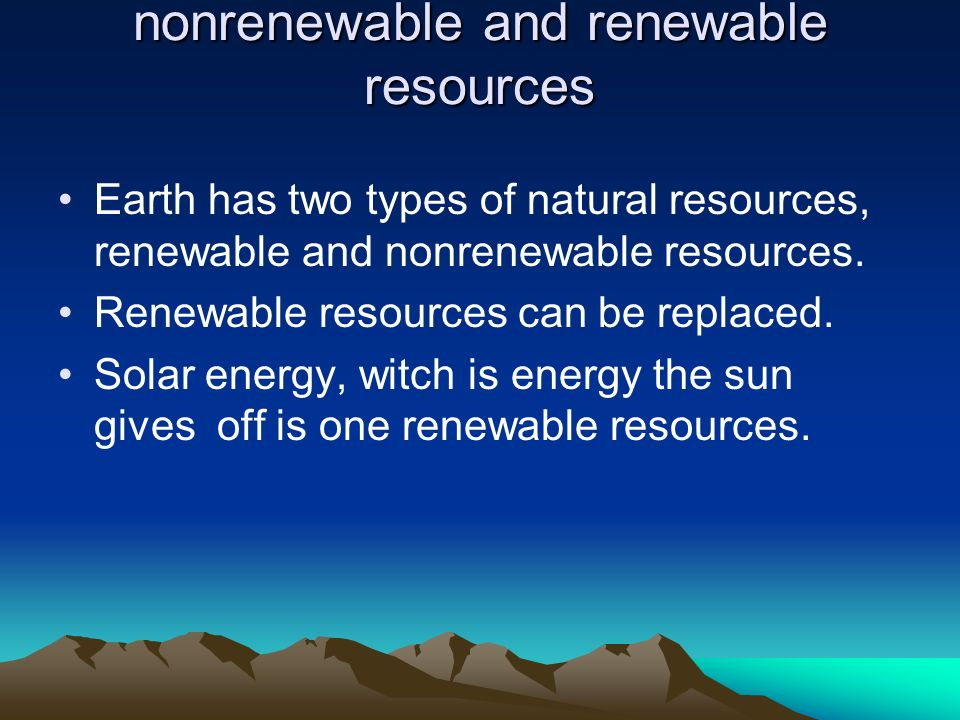 nonrenewable and renewable resources Earth has two types of natural resources, renewable and nonrenewable resources. Renewable resources can be replac
