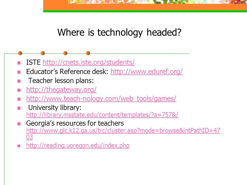 Where is technology headed? ISTE http://cnets.iste.org/students/http://cnets.iste.org/students/ Educators Reference desk: http://www.eduref.org/http:/