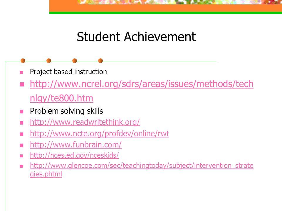 Student Achievement Project based instruction http://www.ncrel.org/sdrs/areas/issues/methods/tech nlgy/te800.htm http://www.ncrel.org/sdrs/areas/issues/methods/tech nlgy/te800.htm Problem solving skills http://www.readwritethink.org/ http://www.ncte.org/profdev/online/rwt http://www.funbrain.com/ http://nces.ed.gov/nceskids/ http://www.glencoe.com/sec/teachingtoday/subject/intervention_strate gies.phtml http://www.glencoe.com/sec/teachingtoday/subject/intervention_strate gies.phtml