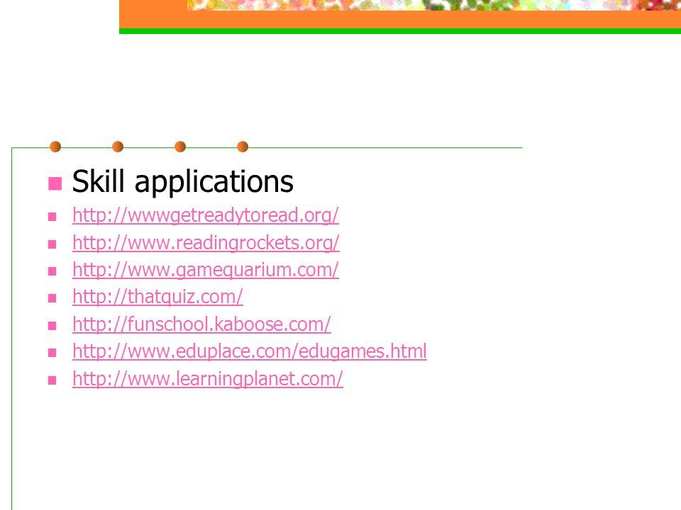 Skill applications http://wwwgetreadytoread.org/ http://www.readingrockets.org/ http://www.gamequarium.com/ http://thatquiz.com/ http://funschool.kaboose.com/ http://www.eduplace.com/edugames.html http://www.learningplanet.com/