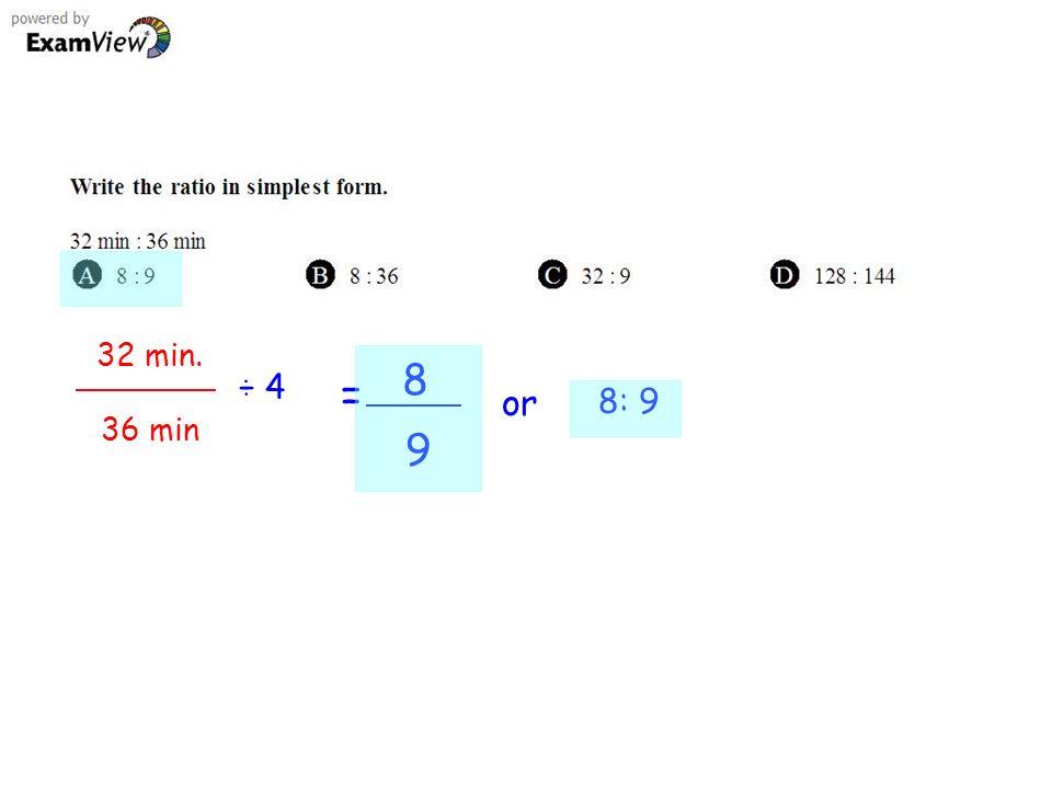 32 min. 36 min ÷ 4 = 8 9 or 8: 9