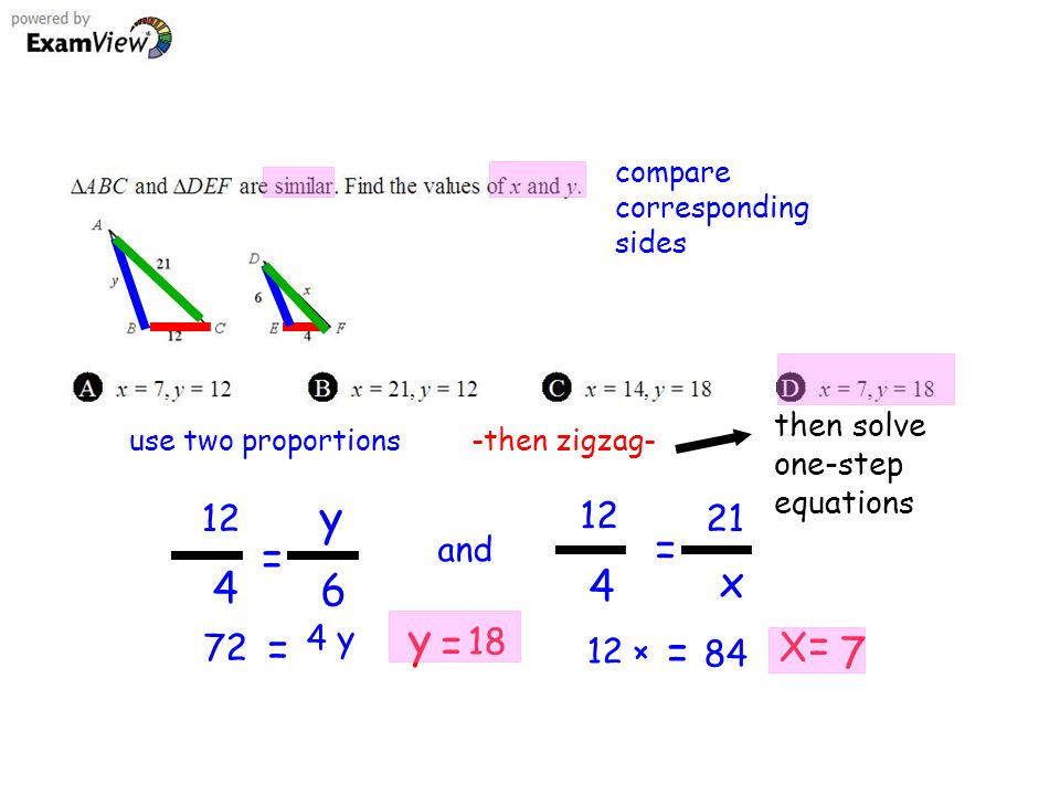 compare corresponding sides use two proportions 12 4 y 6 = and x = 72 = 4 y 12 × = 84 y = 18 X = 7 -then zigzag- then solve one-step equations