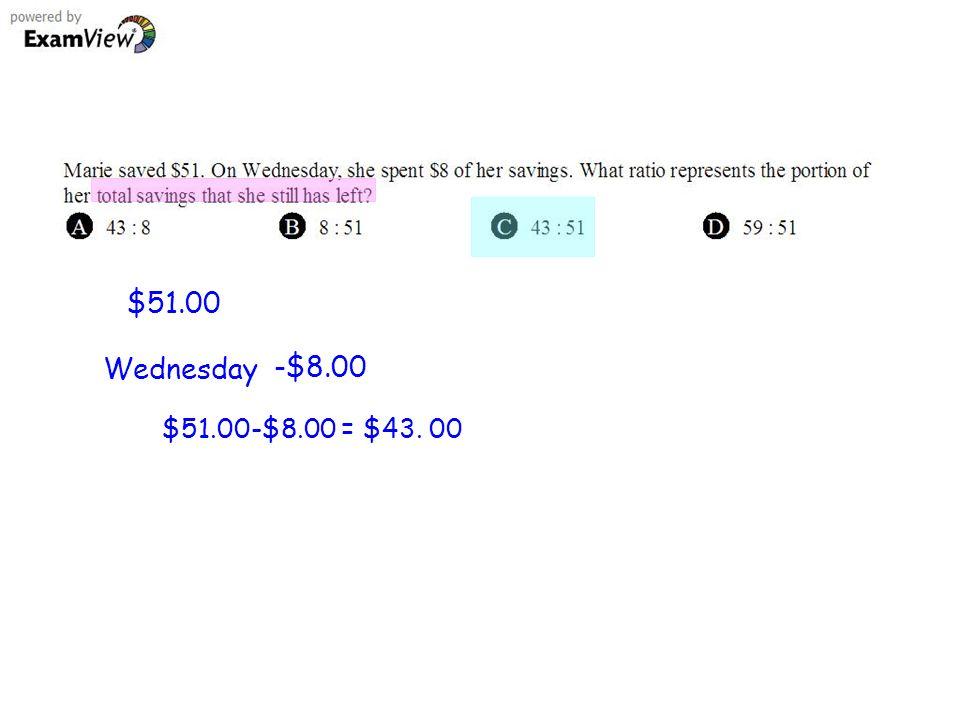 $51.00 Wednesday -$8.00 $51.00-$8.00 = $43. 00