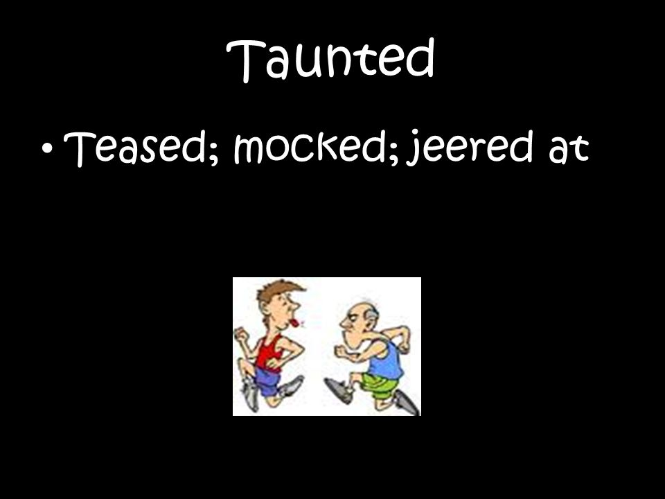 Taunted Teased; mocked; jeered at
