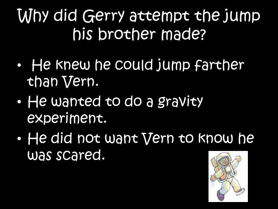 Why did Gerry attempt the jump his brother made? He knew he could jump farther than Vern. He wanted to do a gravity experiment. He did not want Vern t