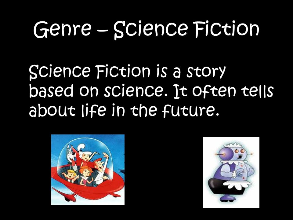 Genre – Science Fiction Science Fiction is a story based on science.