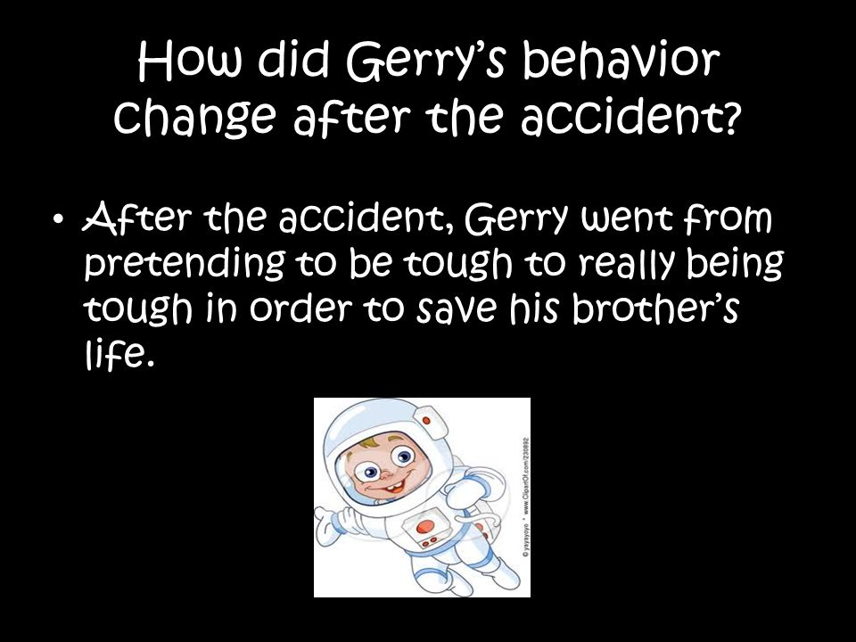 How did Gerrys behavior change after the accident? After the accident, Gerry went from pretending to be tough to really being tough in order to save h