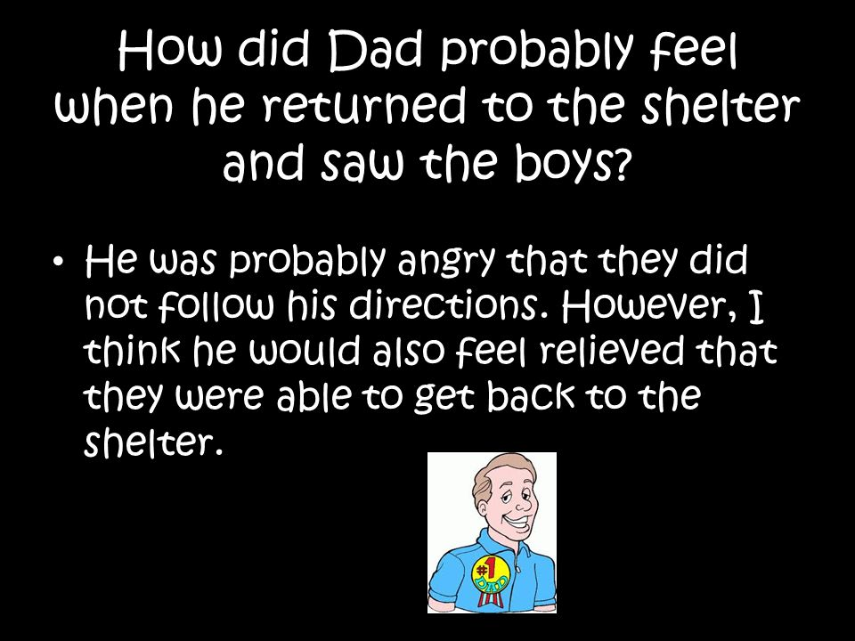 How did Dad probably feel when he returned to the shelter and saw the boys? He was probably angry that they did not follow his directions. However, I