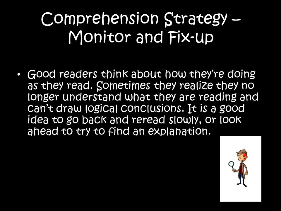 Comprehension Strategy – Monitor and Fix-up Good readers think about how theyre doing as they read. Sometimes they realize they no longer understand w