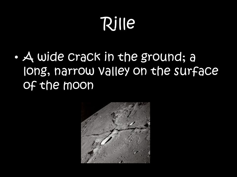 Rille A wide crack in the ground; a long, narrow valley on the surface of the moon