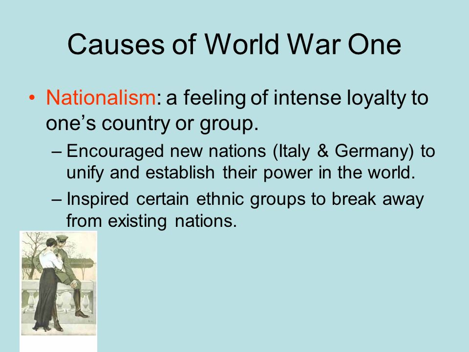 Causes of World War One Nationalism: a feeling of intense loyalty to ones country or group. –Encouraged new nations (Italy & Germany) to unify and est