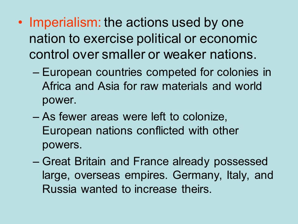 Imperialism: the actions used by one nation to exercise political or economic control over smaller or weaker nations. –European countries competed for