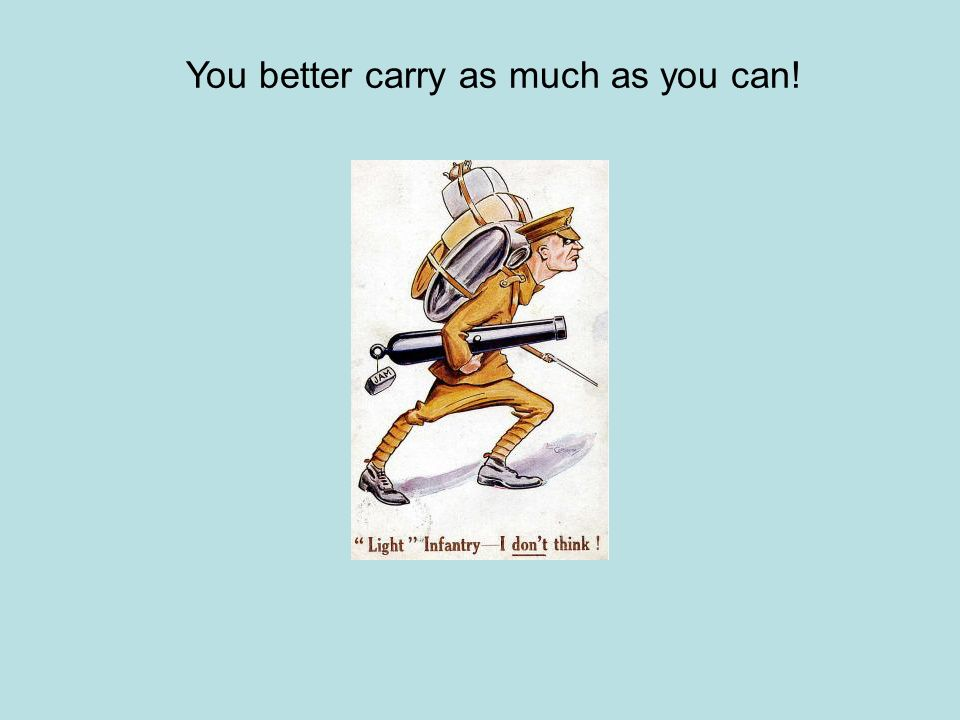You better carry as much as you can!