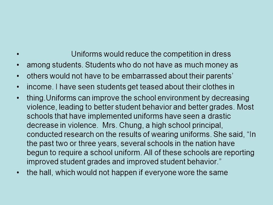 Uniforms would reduce the competition in dress among students. Students who do not have as much money as others would not have to be embarrassed about