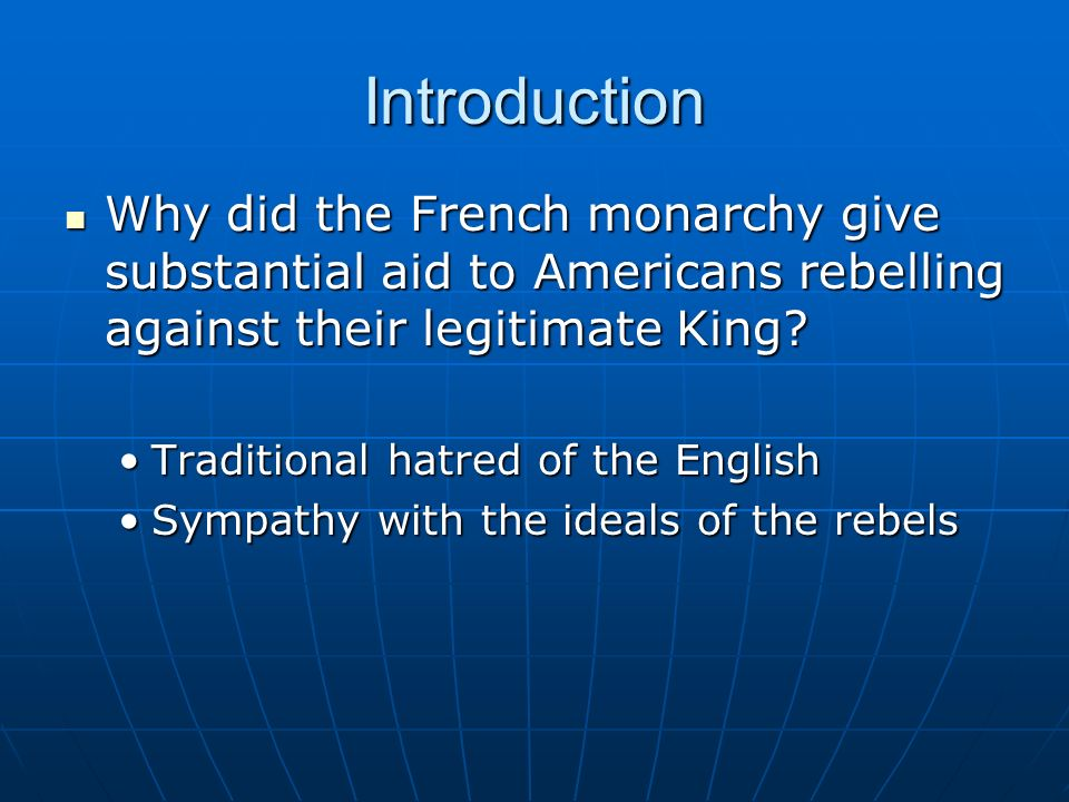 Introduction Why did the French monarchy give substantial aid to Americans rebelling against their legitimate King.
