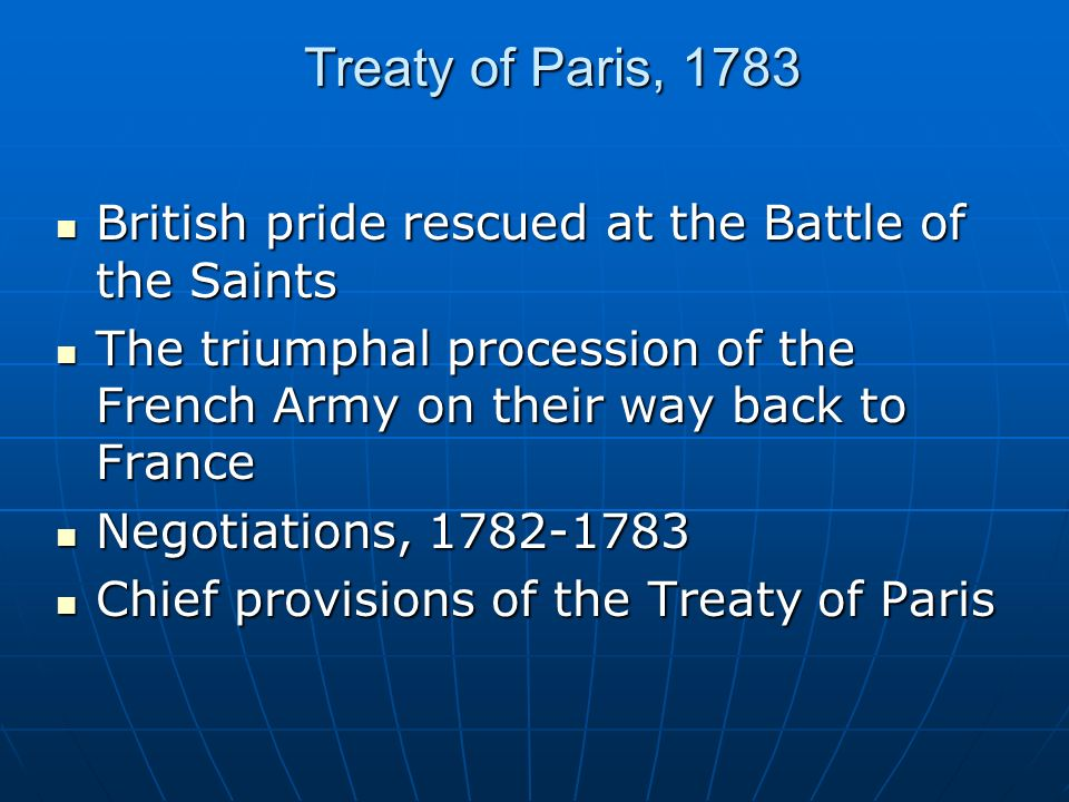 Treaty of Paris, 1783 British pride rescued at the Battle of the Saints British pride rescued at the Battle of the Saints The triumphal procession of the French Army on their way back to France The triumphal procession of the French Army on their way back to France Negotiations, 1782-1783 Negotiations, 1782-1783 Chief provisions of the Treaty of Paris Chief provisions of the Treaty of Paris
