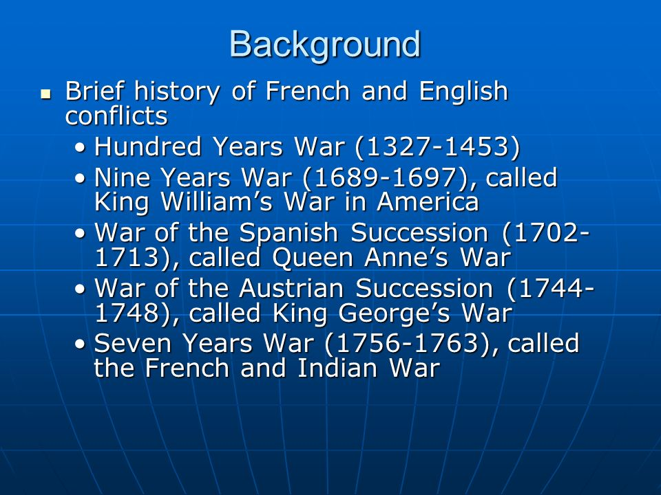 Background Brief history of French and English conflicts Brief history of French and English conflicts Hundred Years War (1327-1453)Hundred Years War (1327-1453) Nine Years War (1689-1697), called King Williams War in AmericaNine Years War (1689-1697), called King Williams War in America War of the Spanish Succession (1702- 1713), called Queen Annes WarWar of the Spanish Succession (1702- 1713), called Queen Annes War War of the Austrian Succession (1744- 1748), called King Georges WarWar of the Austrian Succession (1744- 1748), called King Georges War Seven Years War (1756-1763), called the French and Indian WarSeven Years War (1756-1763), called the French and Indian War