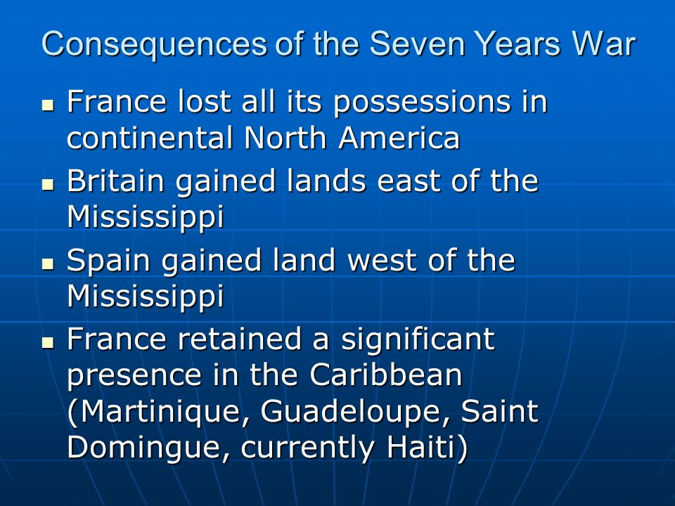 Consequences of the Seven Years War France lost all its possessions in continental North America France lost all its possessions in continental North America Britain gained lands east of the Mississippi Britain gained lands east of the Mississippi Spain gained land west of the Mississippi Spain gained land west of the Mississippi France retained a significant presence in the Caribbean (Martinique, Guadeloupe, Saint Domingue, currently Haiti) France retained a significant presence in the Caribbean (Martinique, Guadeloupe, Saint Domingue, currently Haiti)