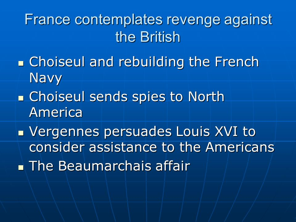 France contemplates revenge against the British Choiseul and rebuilding the French Navy Choiseul and rebuilding the French Navy Choiseul sends spies to North America Choiseul sends spies to North America Vergennes persuades Louis XVI to consider assistance to the Americans Vergennes persuades Louis XVI to consider assistance to the Americans The Beaumarchais affair The Beaumarchais affair