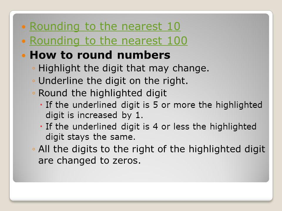 Rounding to the nearest 10 Rounding to the nearest 100 How to round numbers Highlight the digit that may change. Underline the digit on the right. Rou