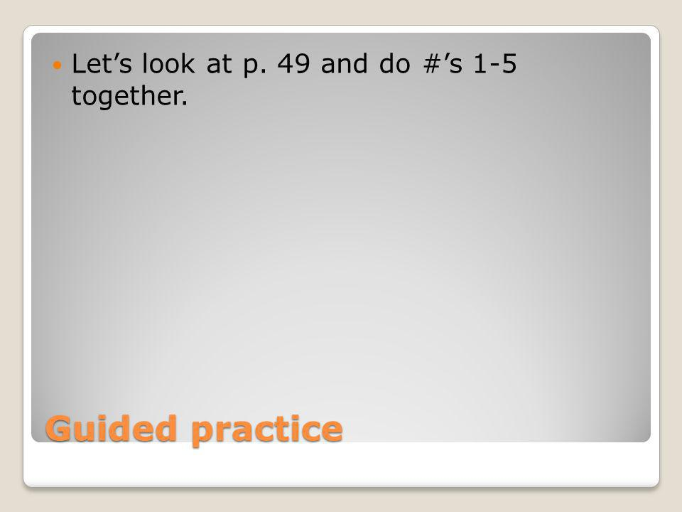 Guided practice Lets look at p. 49 and do #s 1-5 together.