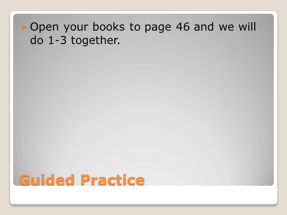 Guided Practice Open your books to page 46 and we will do 1-3 together.