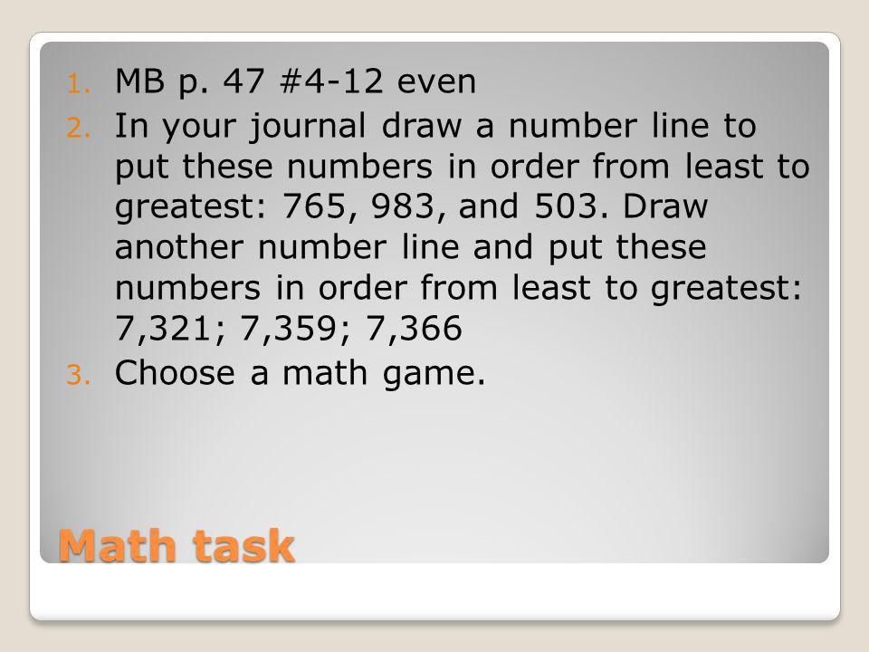 Math task 1. MB p. 47 #4-12 even 2. In your journal draw a number line to put these numbers in order from least to greatest: 765, 983, and 503. Draw a