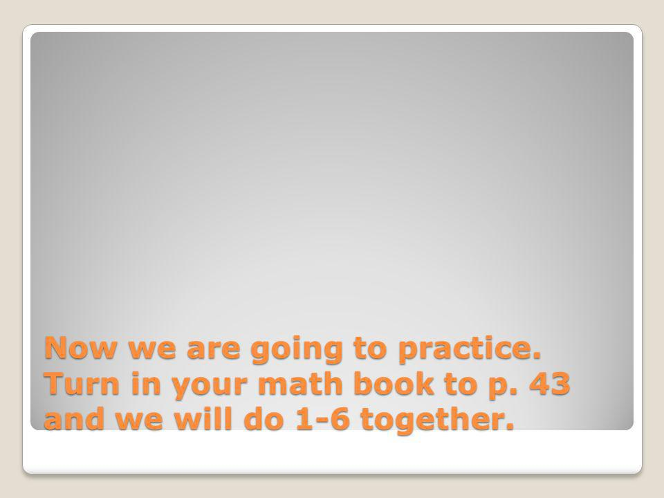 Now we are going to practice. Turn in your math book to p. 43 and we will do 1-6 together.