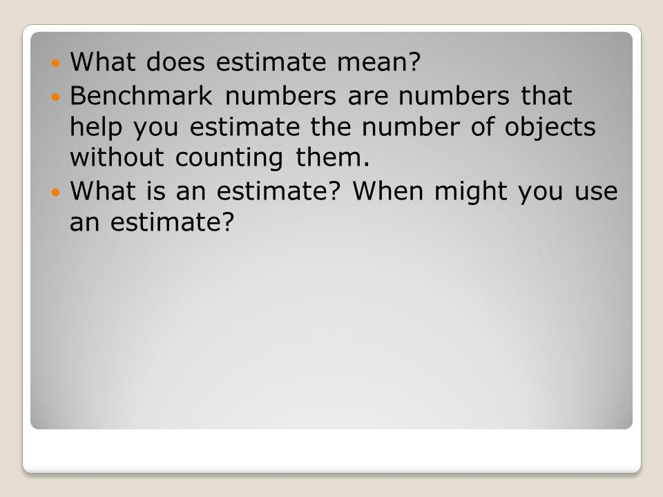 What does estimate mean? Benchmark numbers are numbers that help you estimate the number of objects without counting them. What is an estimate? When m