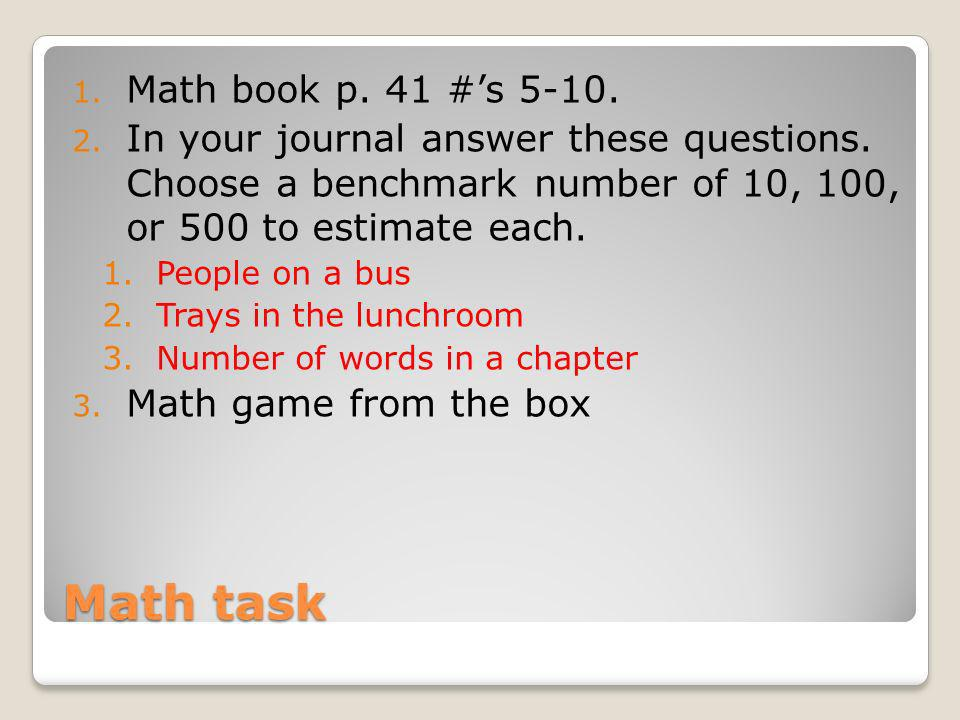 Math task 1. Math book p. 41 #s 5-10. 2. In your journal answer these questions. Choose a benchmark number of 10, 100, or 500 to estimate each. 1.Peop