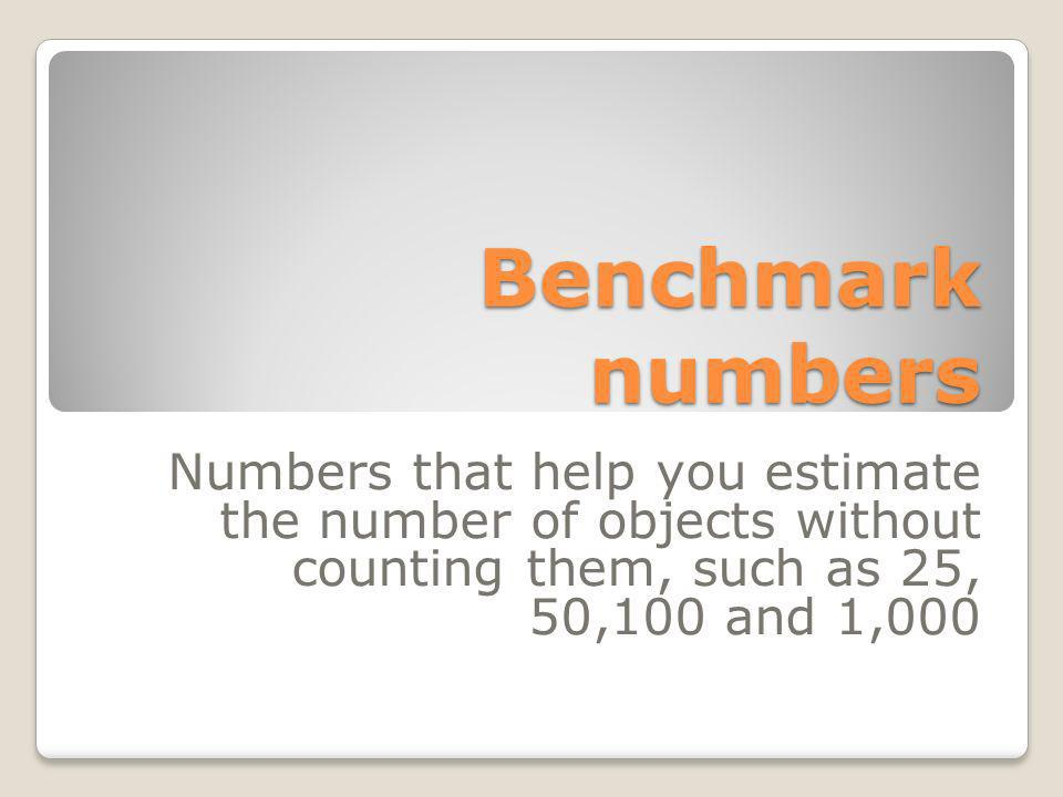 Benchmark numbers Numbers that help you estimate the number of objects without counting them, such as 25, 50,100 and 1,000